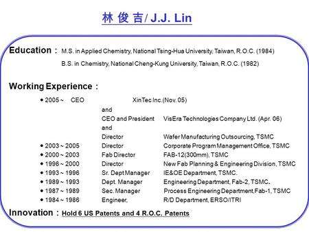 林 俊 吉 / J.J. Lin Education : M.S. in Applied Chemistry, National Tsing-Hua University, Taiwan, R.O.C. (1984) B.S. in Chemistry, National Cheng-Kung University,