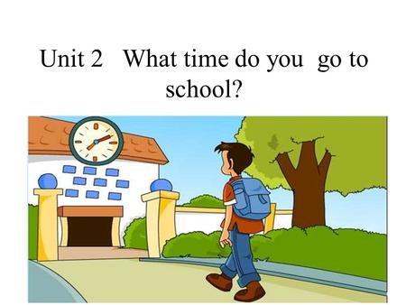 Unit 2 What time do you go to school?. It has no feet (脚), but it can walk (走) with its hands (手). It has no mouth (嘴 巴), but it can speak to you. It.