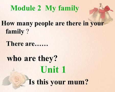 Unit 1 Is this your mum? Module 2 My family How many people are there in your family ? There are…… who are they?