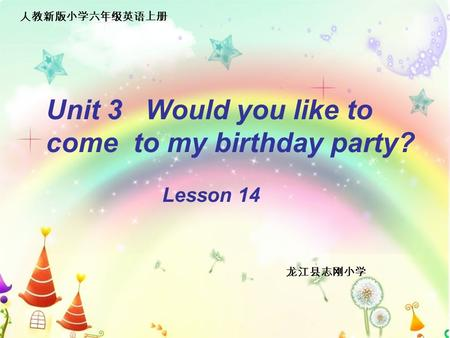 Unit 3 Would you like to come to my birthday party? Lesson 14 龙江县志刚小学 人教新版小学六年级英语上册.