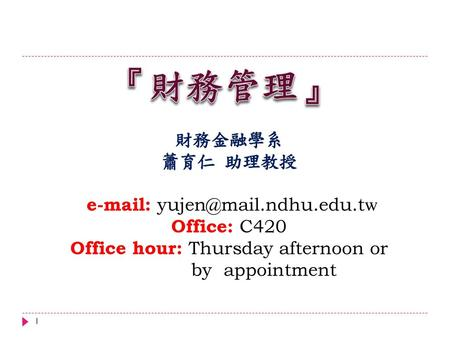 『財務管理』 財務金融學系 蕭育仁 助理教授 e-mail: yujen@mail.ndhu.edu.tw Office: C420 Office hour: Thursday afternoon or by appointment.