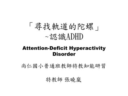 「尋找軌道的陀螺」 ~認識ADHD Attention-Deficit Hyperactivity Disorder