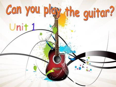 Can you play the guitar? Unit 1.