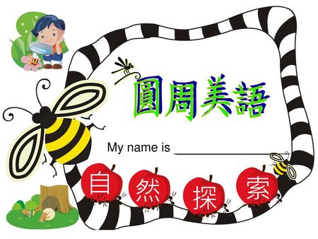 自 然 探 索 圓周美語 My name is.