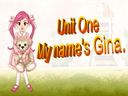 Unit One My name's Gina..