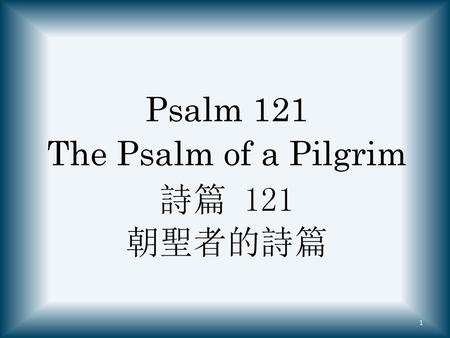 Psalm 121 The Psalm of a Pilgrim 詩篇 121 朝聖者的詩篇