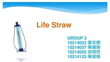 Life Straw GROUP 3 10214022 蕭定閎 10214037 陳廣陵 10214055 胡翔然 10214133 陳瑩媜.