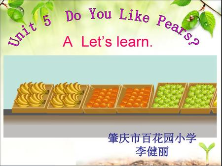 Unit 5 Do You Like Pears? A Let's learn. 肇庆市百花园小学 李健丽.