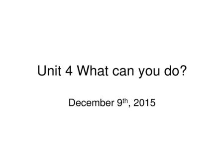 Unit 4 What can you do? December 9th, 2015.