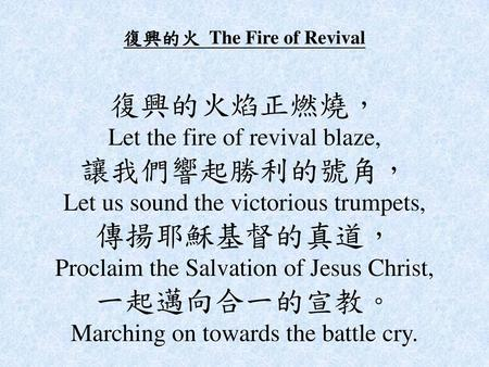 復興的火 The Fire of Revival 復興的火焰正燃燒, Let the fire of revival blaze, 讓我們響起勝利的號角, Let us sound the victorious trumpets, 傳揚耶穌基督的真道, Proclaim the Salvation.
