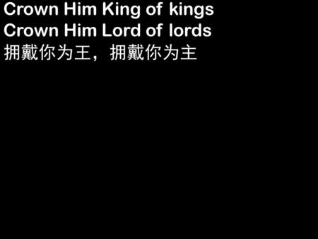 Crown Him King of kings Crown Him Lord of lords 拥戴你为王,拥戴你为主.