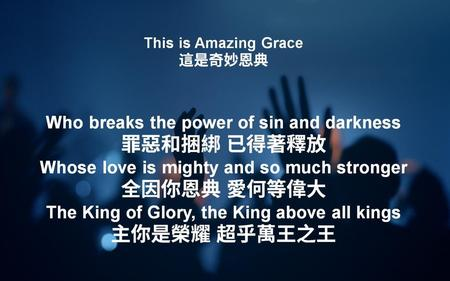 This is Amazing Grace 這是奇妙恩典 Who breaks the power of sin and darkness 罪惡和捆綁 已得著釋放 Whose love is mighty and so much stronger 全因你恩典 愛何等偉大 The King of Glory,