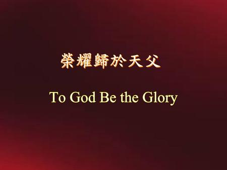 榮耀歸於天父 To God Be the Glory.