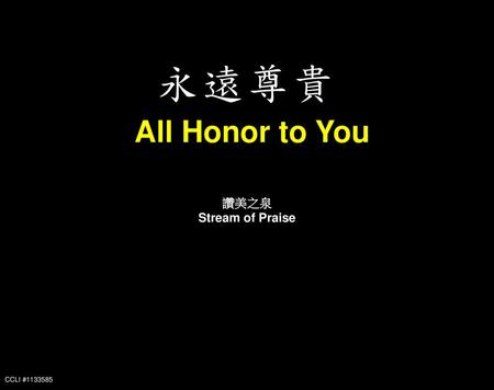 永遠尊貴 All Honor to You 讚美之泉 Stream of Praise CCLI #1133585.