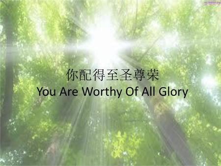 你配得至圣尊荣 You Are Worthy Of All Glory