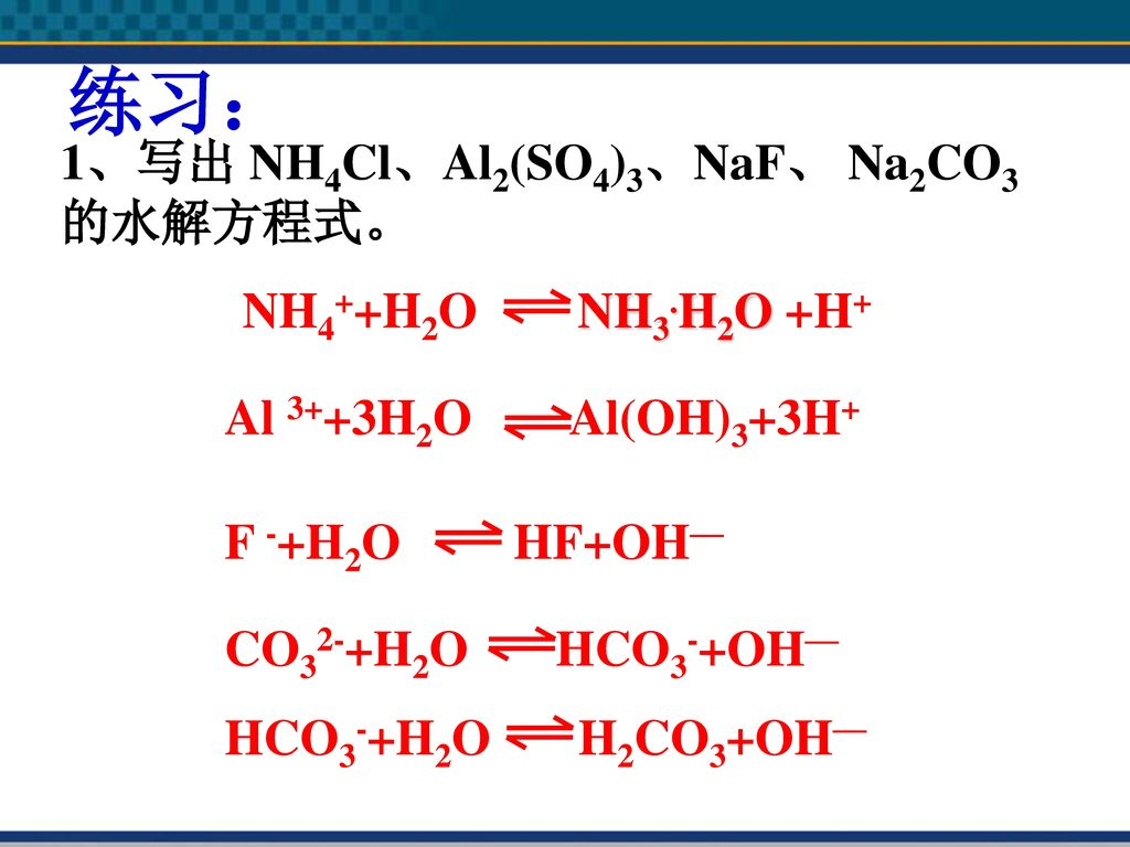 练习: 1、写出 NH4Cl、Al2(SO4)3、NaF、 Na2CO3的水解方程式。 NH4++H2O NH3.H2O +H+