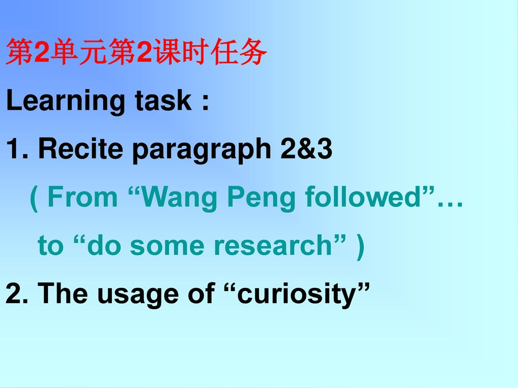 第2单元第2课时任务 Learning task : 1. Recite paragraph 2&3. ( From Wang Peng followed … to do some research )