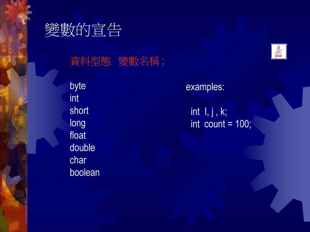 變數的宣告 資料型態 變數名稱 ; byte int short examples: long float int I, j , k;