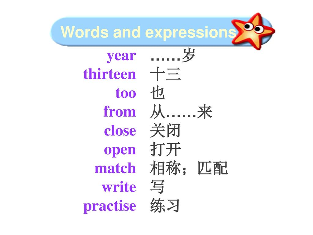 Words and expressions year. thirteen. too. from. close. open. match. write. practise. ……岁.