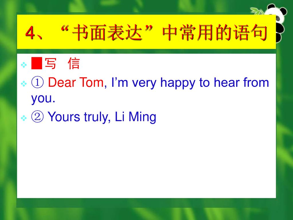 4、 书面表达 中常用的语句 ▉写 信 ① Dear Tom, I'm very happy to hear from you.