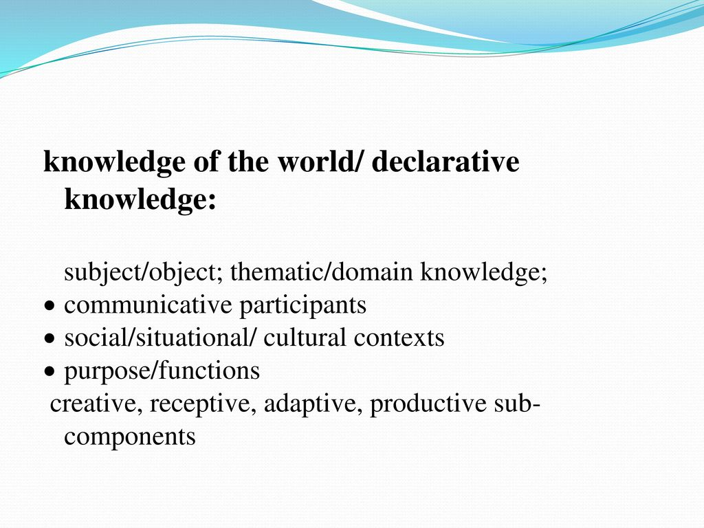 knowledge of the world/ declarative knowledge: