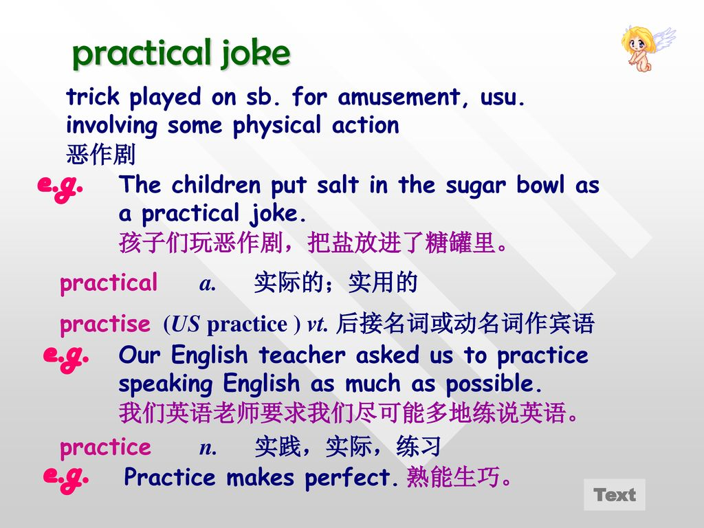 practical joke trick played on sb. for amusement, usu. involving some physical action. 恶作剧. e.g.