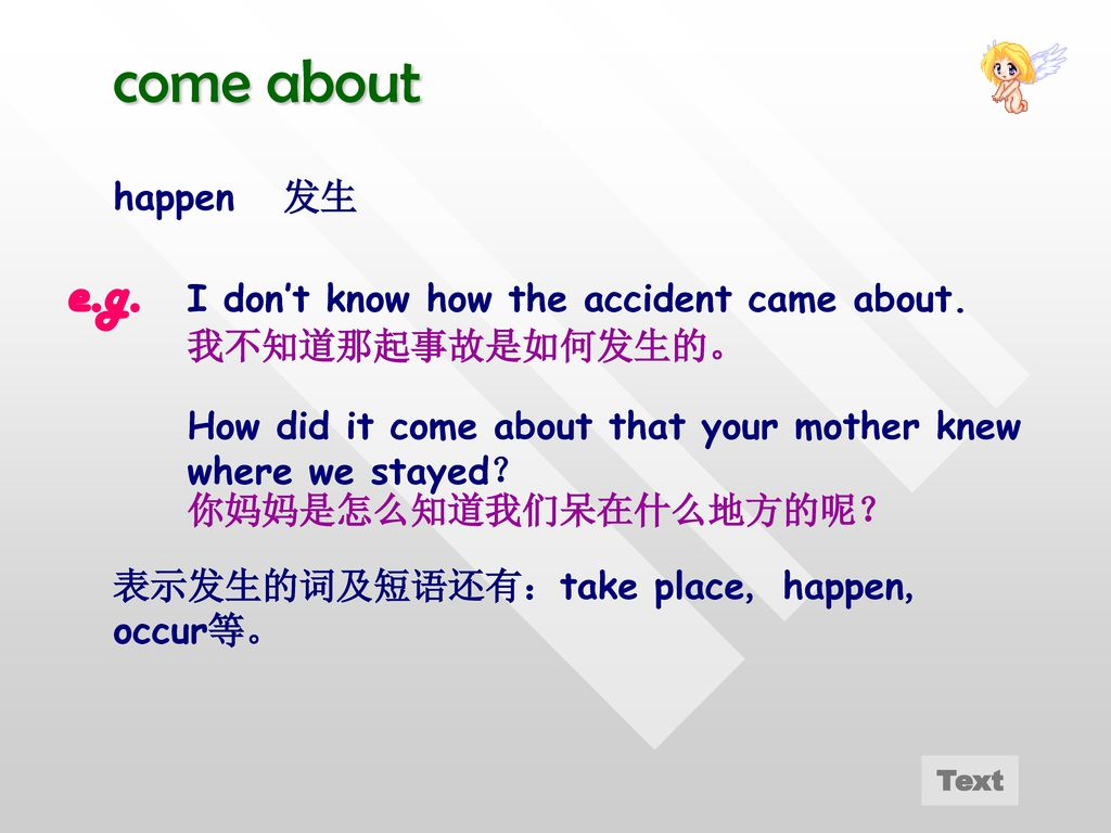 come about e.g. happen 发生 I don't know how the accident came about.
