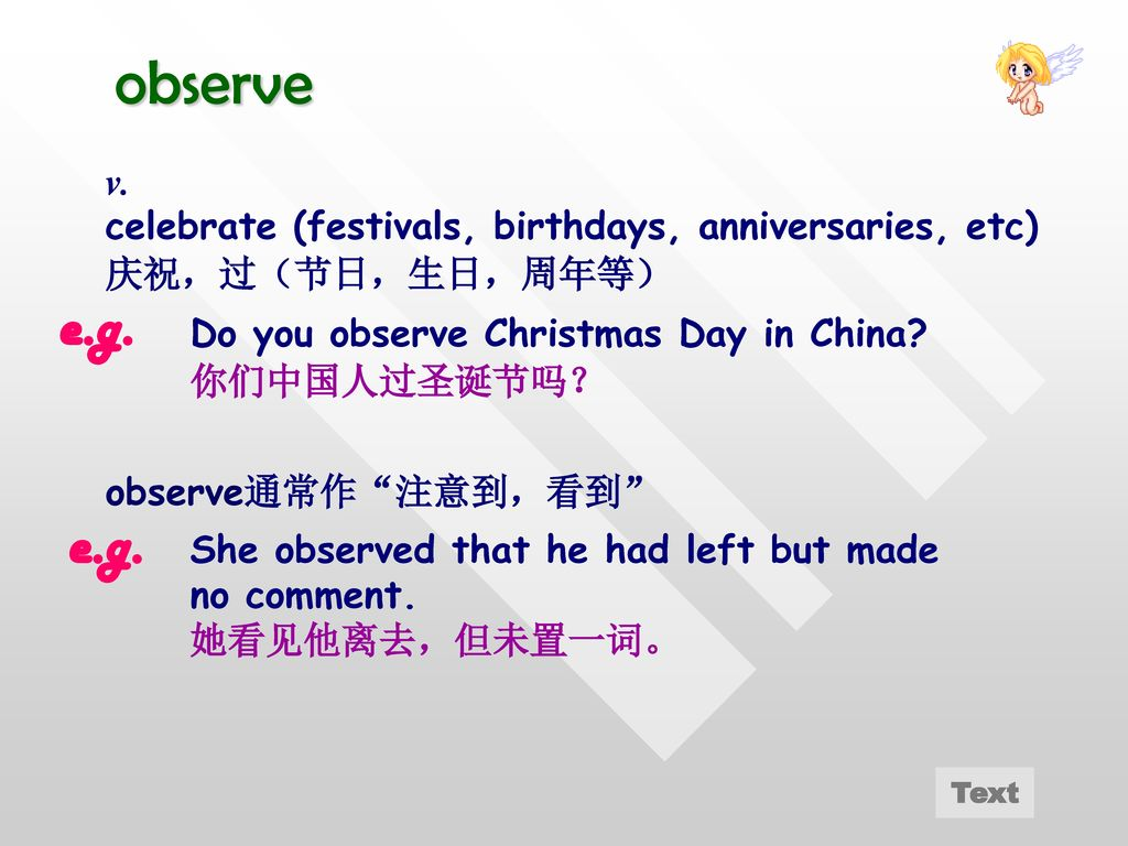 observe v. celebrate (festivals, birthdays, anniversaries, etc) 庆祝,过(节日,生日,周年等) e.g. Do you observe Christmas Day in China