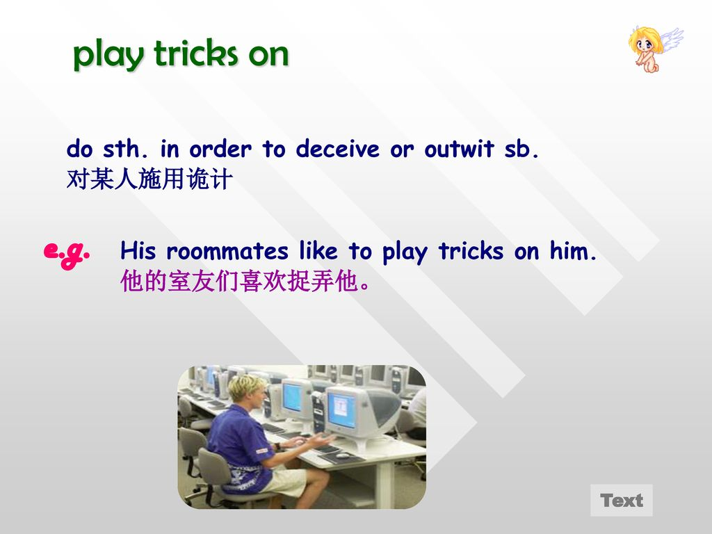 play tricks on e.g. do sth. in order to deceive or outwit sb. 对某人施用诡计