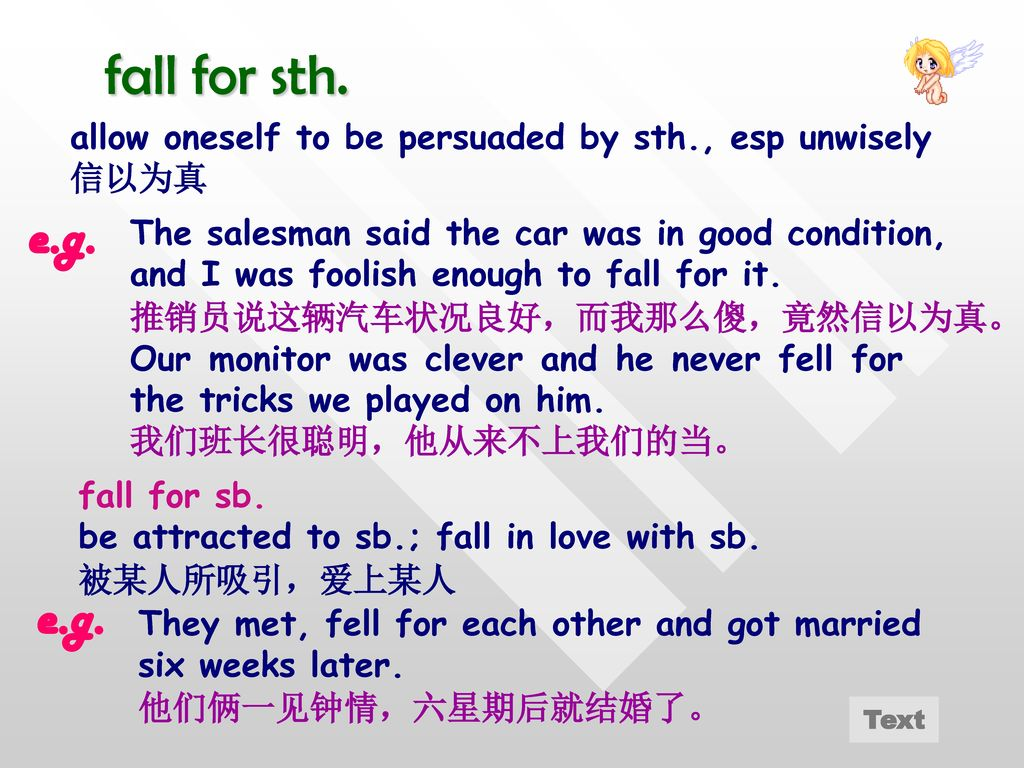 fall for sth. allow oneself to be persuaded by sth., esp unwisely. 信以为真. e.g.