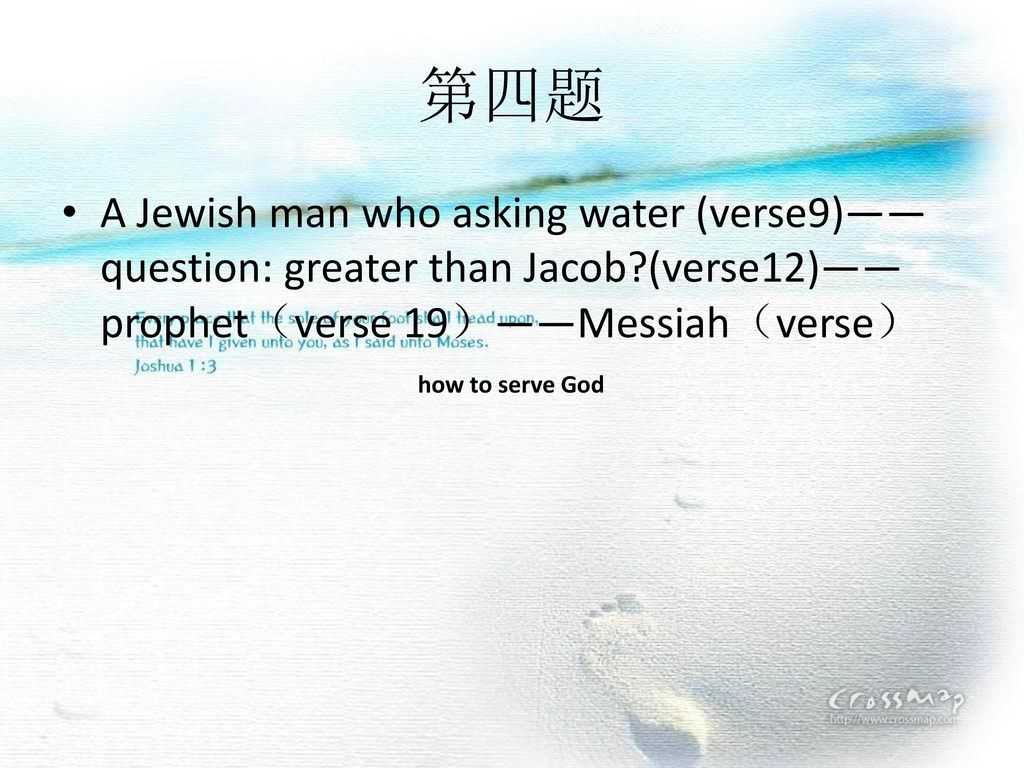 第四题 A Jewish man who asking water (verse9)——question: greater than Jacob (verse12)—— prophet(verse 19)——Messiah(verse)