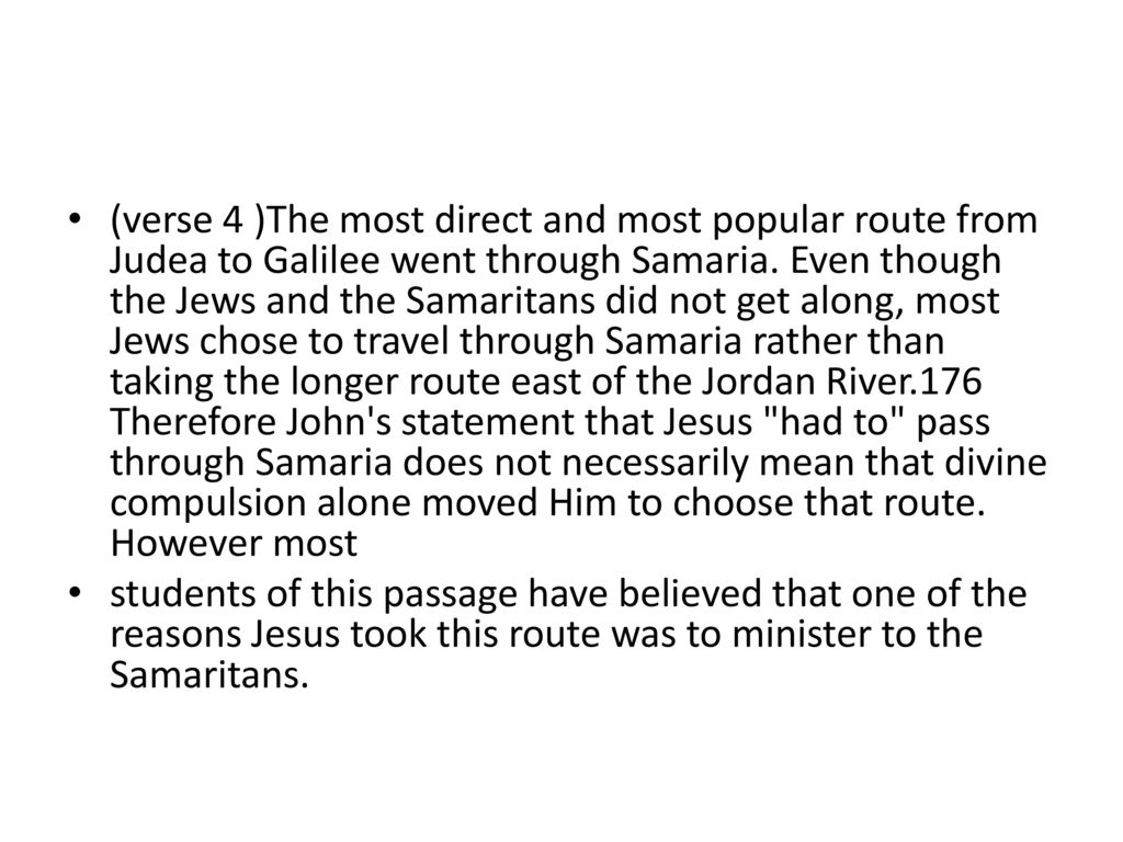 (verse 4 )The most direct and most popular route from Judea to Galilee went through Samaria. Even though the Jews and the Samaritans did not get along, most Jews chose to travel through Samaria rather than taking the longer route east of the Jordan River.176 Therefore John s statement that Jesus had to pass through Samaria does not necessarily mean that divine compulsion alone moved Him to choose that route. However most