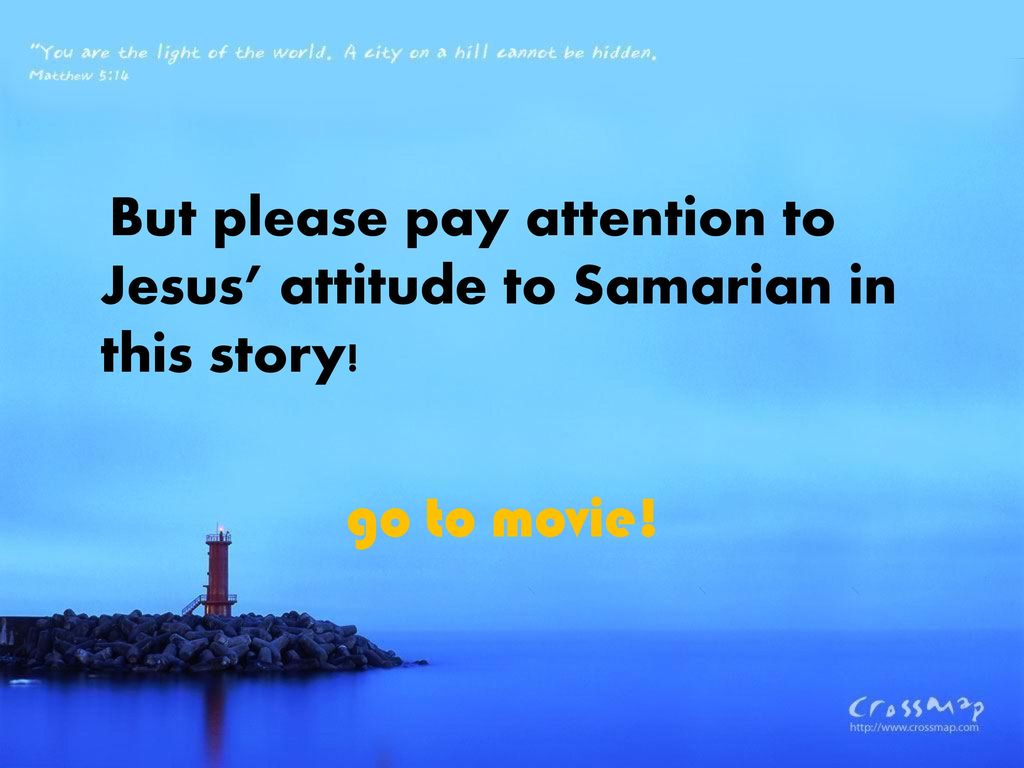 But please pay attention to Jesus' attitude to Samarian in this story! go to movie! Movie