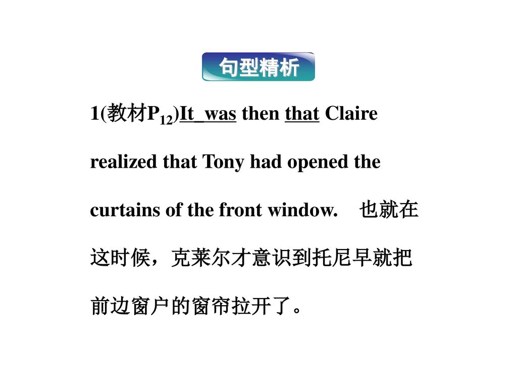 句型精析 1(教材P12)It_was then that Claire realized that Tony had opened the curtains of the front window. 也就在这时候,克莱尔才意识到托尼早就把前边窗户的窗帘拉开了。