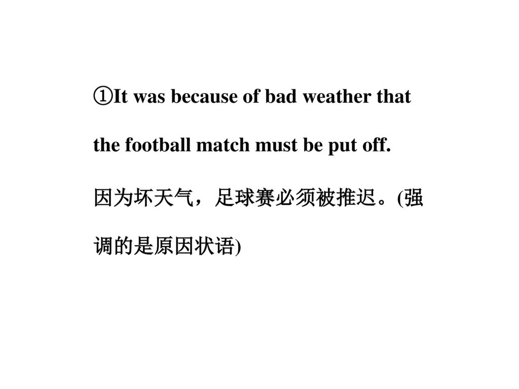 ①It was because of bad weather that the football match must be put off
