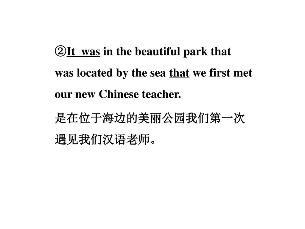 ②It_was in the beautiful park that was located by the sea that we first met our new Chinese teacher.