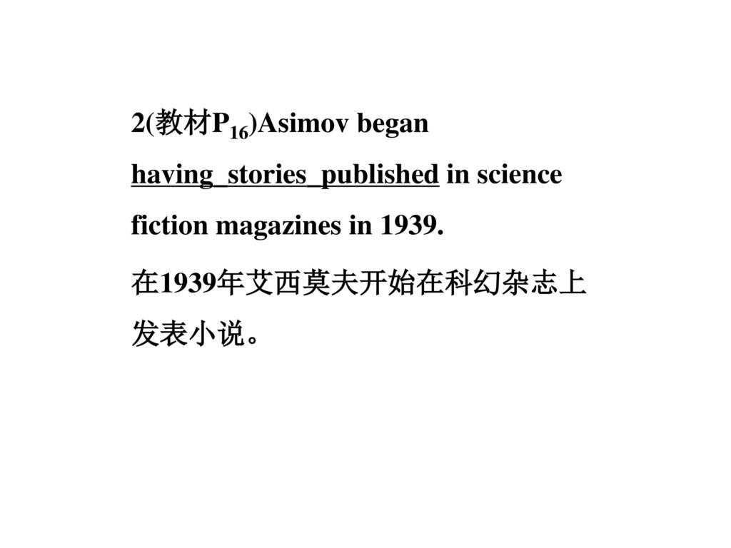 2(教材P16)Asimov began having_stories_published in science fiction magazines in 1939.