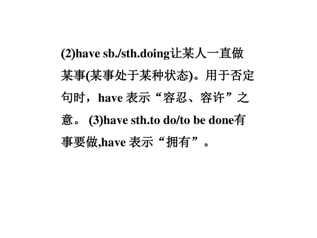 (2)have sb./sth.doing让某人一直做某事(某事处于某种状态)。用于否定句时,have 表示 容忍、容许 之意。 (3)have sth.to do/to be done有事要做,have 表示 拥有 。