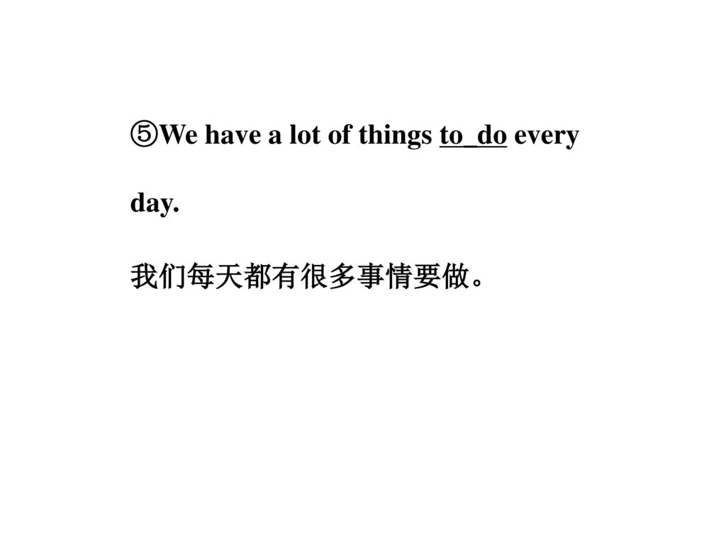 ⑤We have a lot of things to_do every day. 我们每天都有很多事情要做。