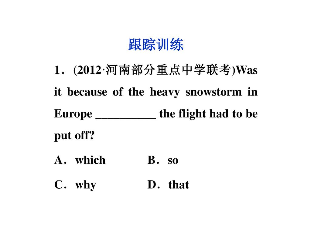 跟踪训练 1.(2012·河南部分重点中学联考)Was it because of the heavy snowstorm in Europe __________ the flight had to be put off