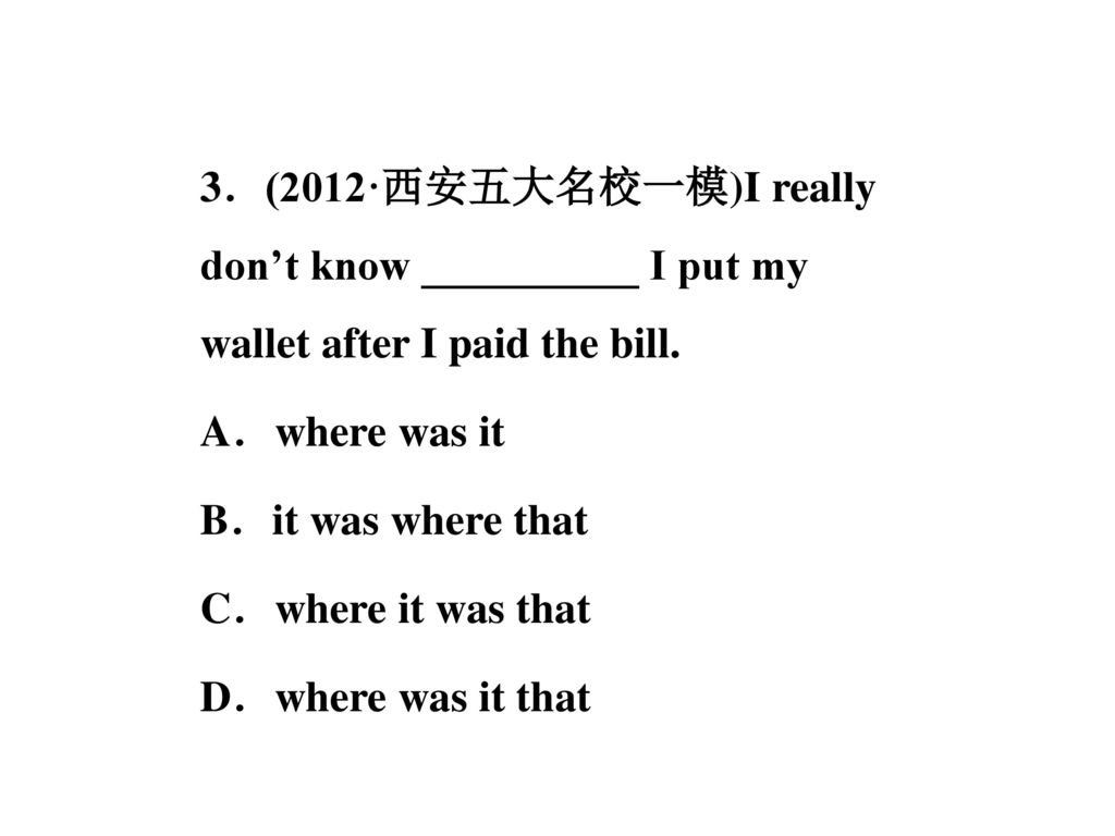 3.(2012·西安五大名校一模)I really don't know __________ I put my wallet after I paid the bill.