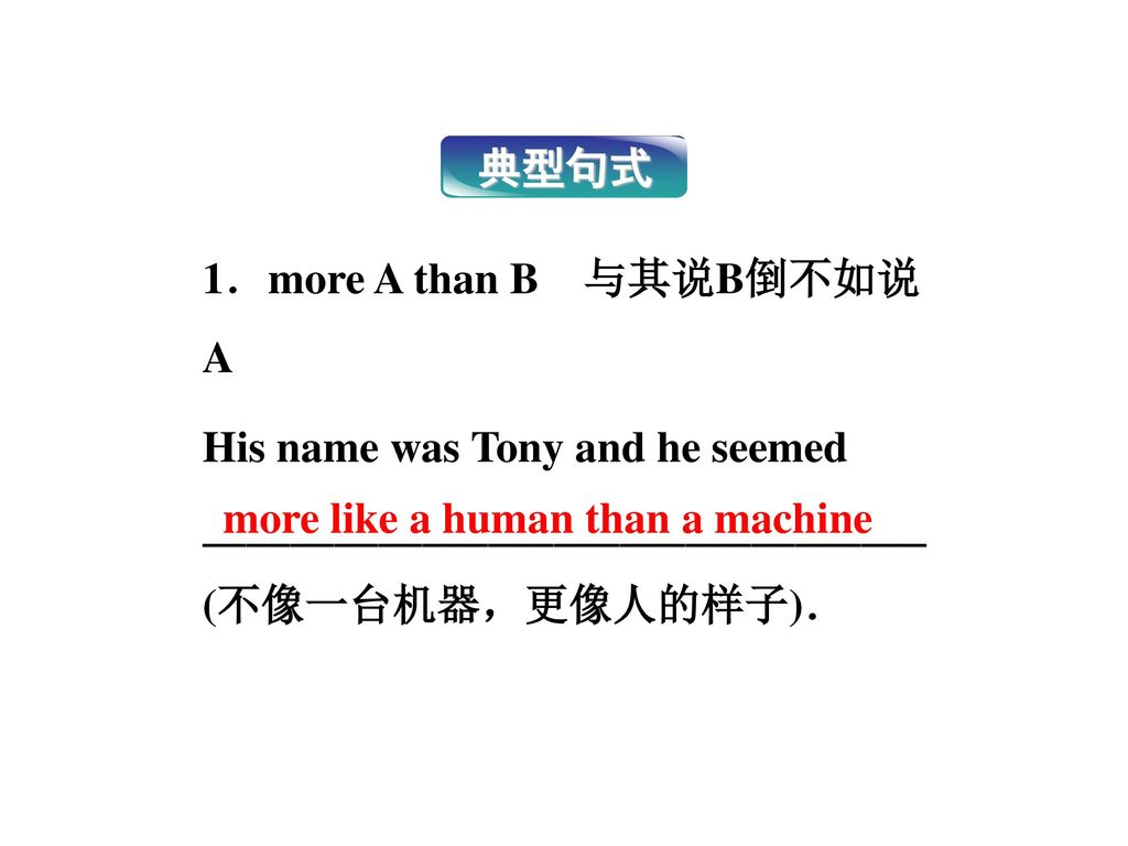 典型句式 1.more A than B 与其说B倒不如说A His name was Tony and he seemed _________________________________ (不像一台机器,更像人的样子).