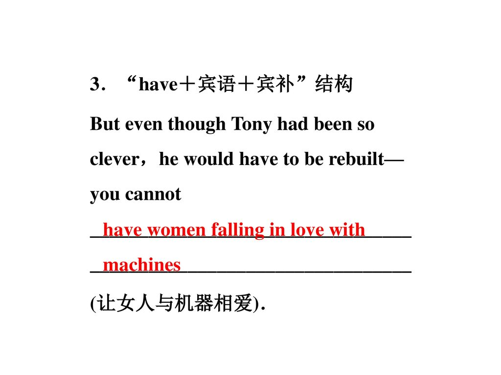 3. have+宾语+宾补 结构 But even though Tony had been so clever,he would have to be rebuilt—you cannot __________________________________________________________________ (让女人与机器相爱).