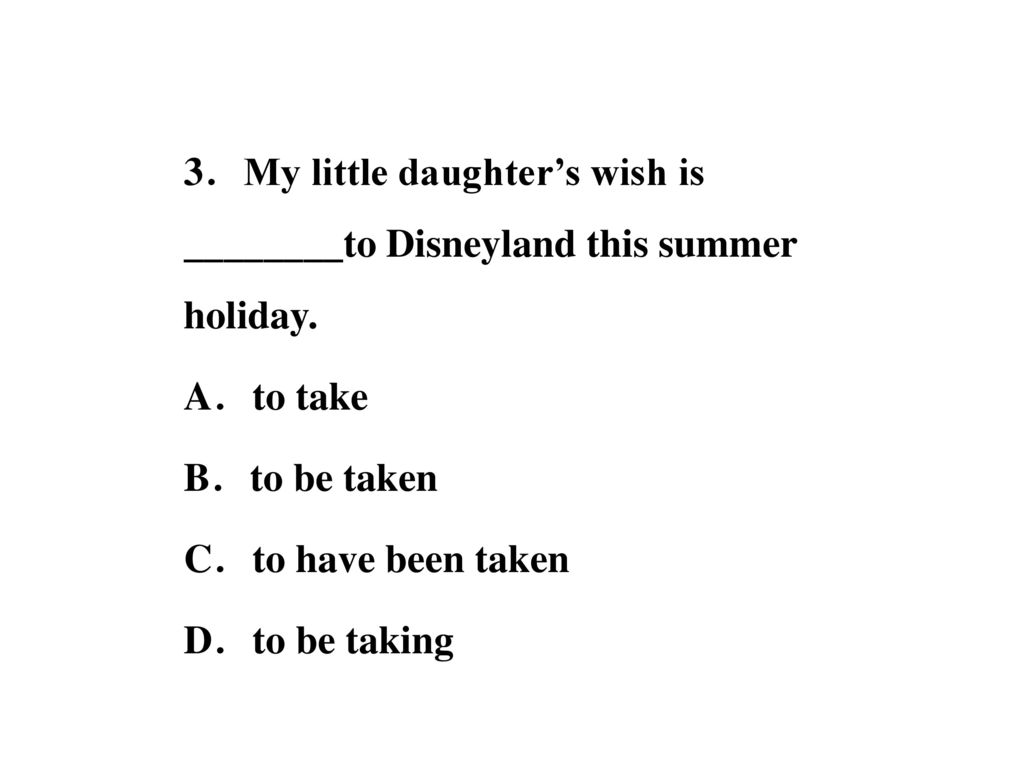 3.My little daughter's wish is ________to Disneyland this summer holiday.