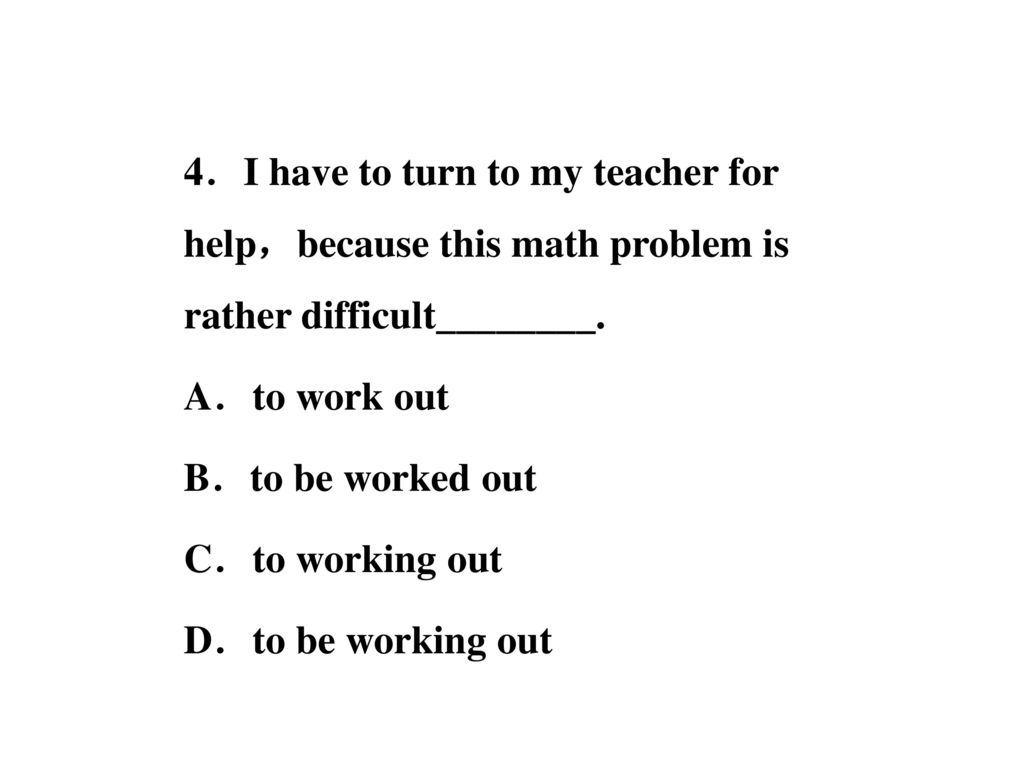 4.I have to turn to my teacher for help,because this math problem is rather difficult________.