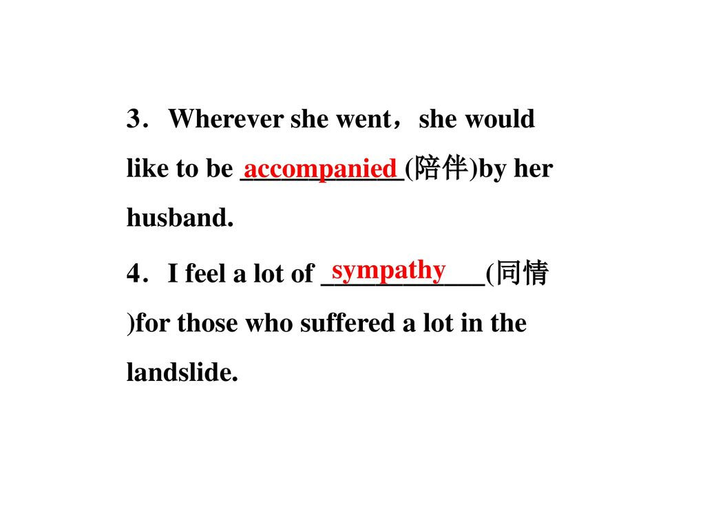 3.Wherever she went,she would like to be ____________(陪伴)by her husband. 4.I feel a lot of ____________(同情)for those who suffered a lot in the landslide.