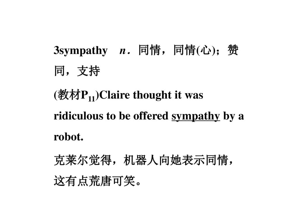 3sympathy n.同情,同情(心);赞同,支持 (教材P11)Claire thought it was ridiculous to be offered sympathy by a robot.