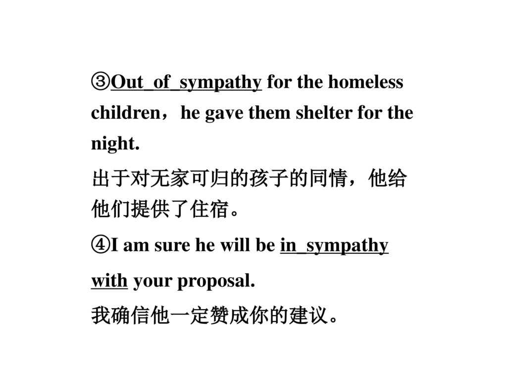 ③Out_of_sympathy for the homeless children,he gave them shelter for the night.
