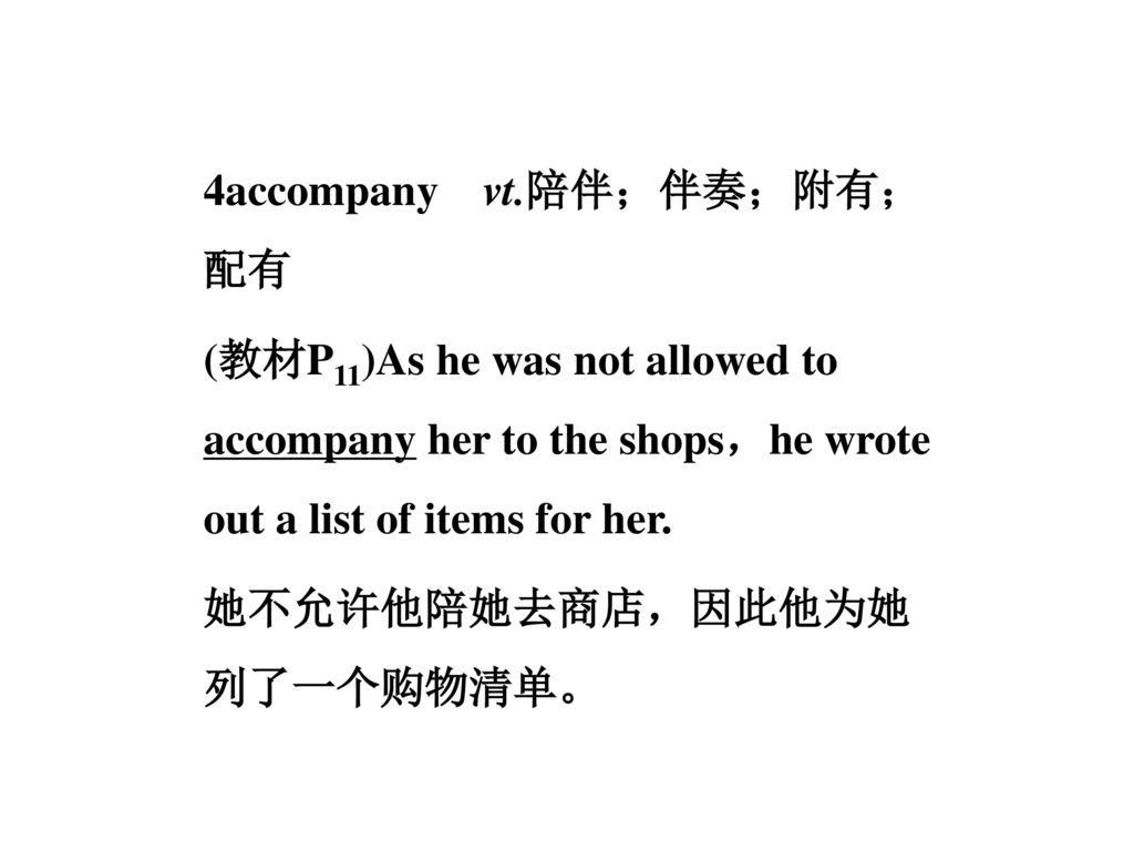 4accompany vt.陪伴;伴奏;附有;配有 (教材P11)As he was not allowed to accompany her to the shops,he wrote out a list of items for her.