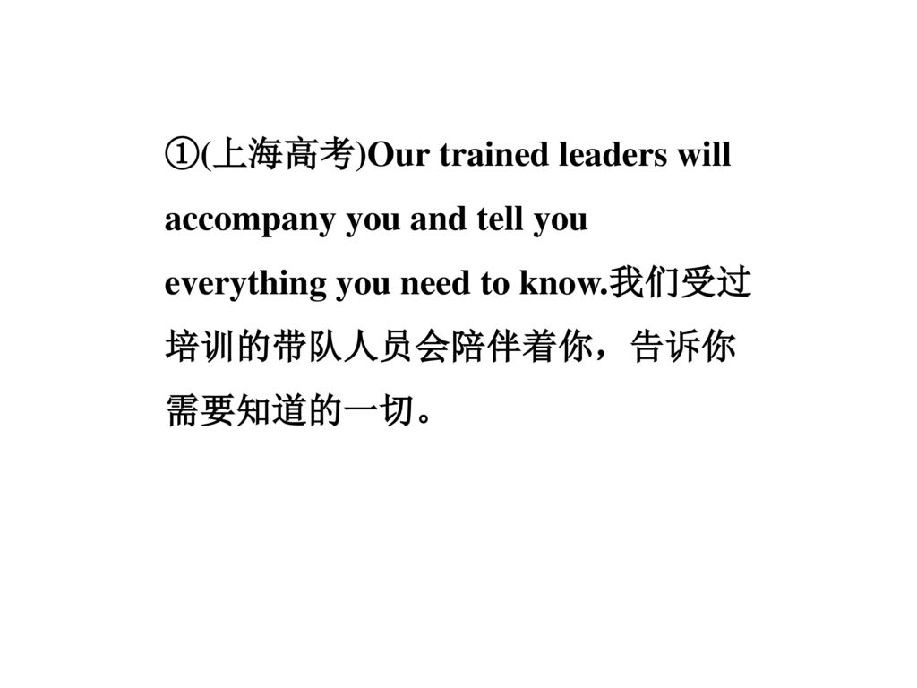①(上海高考)Our trained leaders will accompany you and tell you everything you need to know.我们受过培训的带队人员会陪伴着你,告诉你需要知道的一切。